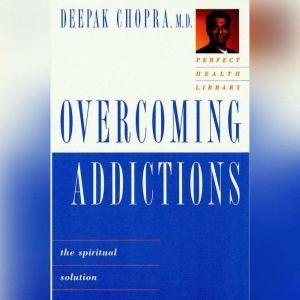 Overcoming Addictions: The Spiritual Solution, Deepak Chopra, M.D.