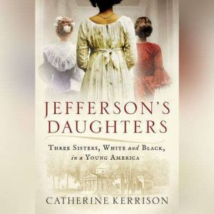 Jefferson's Daughters: Three Sisters, White and Black, in a Young America, Catherine Kerrison