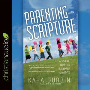 Parenting with Scripture: A Topical Guide for Teachable Moments, Kara G. Durbin