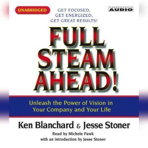 Full Steam Ahead: Unleash the Power of Vision in Your Company and Your Life, Kenneth Blanchard