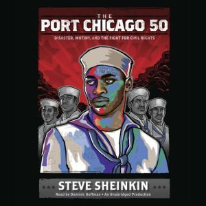 The Port Chicago 50 Disaster, Mutiny, and the Fight for Civil Rights, Steve Sheinkin