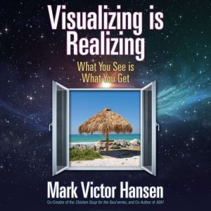 Visualizing is Realizing: What You See is What You Get, Mark Victor Hansen