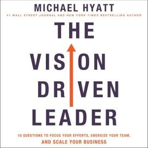 The Vision-Driven Leader 10 Questions to Focus Your Efforts, Energize Your Team, and Scale Your Business, Michael Hyatt