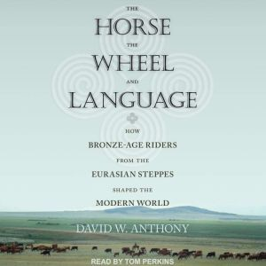 The Horse, the Wheel, and Language How Bronze-Age Riders from the Eurasian Steppes Shaped the Modern World, David W. Anthony