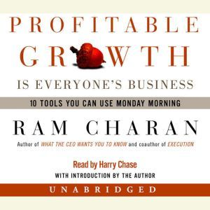 Profitable Growth Is Everyone's Business: 10 Tools You Can Use Monday Morning, Ram Charan