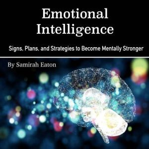 Emotional Intelligence: Signs, Plans, and Strategies to Become Mentally Stronger, Samirah Eaton