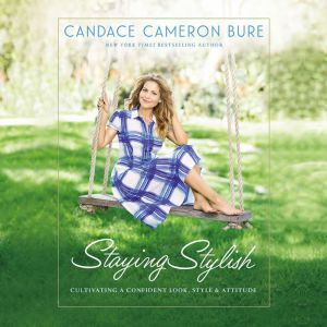 Staying Stylish Cultivating a Confident Look, Style, and Attitude, Candace Cameron Bure