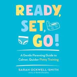 Ready, Set, Go!: A Gentle Parenting Guide to Calmer, Quicker Potty Training, Sarah Ockwell-Smith