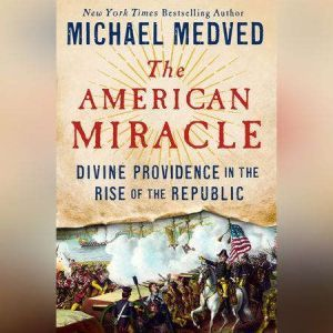 The American Miracle Divine Providence in the Rise of the Republic, Michael Medved