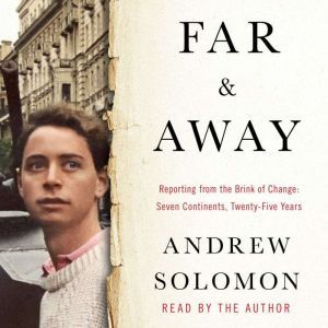 Far and Away Reporting from the Brink of Change, Andrew Solomon