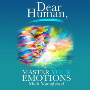 Dear Human: Master Your Emotions, Mark Youngblood