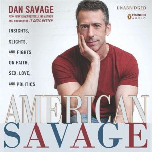 American Savage Insights, Slights, and Fights on Faith, Sex, Love, and Politics, Dan Savage