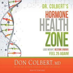Dr. Colbert's Hormone Health Zone Lose Weight, Restore Energy, Feel 25 Again!, Don Colbert