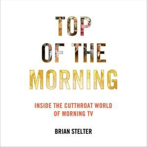 Top of the Morning: Inside the Cutthroat World of Morning TV, Brian Stelter