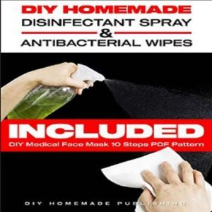 DIY HOMEMADE DISINFECTANT SPRAY & ANTIBACTERIAL WIPES Easy Step-by-Step Guide (with Pictures) to Make your Hand Sanitizer Germicidal Wipes & Sanitizing Spray at Home. Do It Yourself in 5 minutes!, DIY Homemade Publishing
