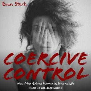 Coercive Control: How Men Entrap Women in Personal Life, Evan Stark