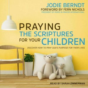 Praying the Scriptures for Your Children: Discover How to Pray God's Purpose for Their Lives, Jodie Berndt