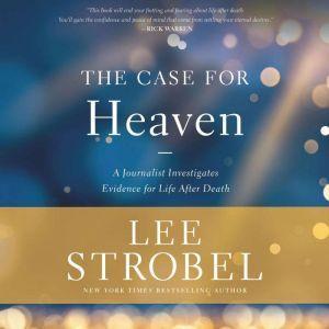 The Case for Heaven A Journalist Investigates Evidence for Life After Death, Lee Strobel