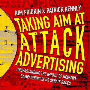 Taking Aim at Attack Advertising: Understanding The Impact of Negative Campaigning in US Senate Races, Kim Fridkin
