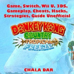 Donkey Kong Tropical Freeze Game, Switch, Wii U, 3DS, Gameplay, Cheats, Hacks, Strategies, Guide Unofficial, Chala Dar