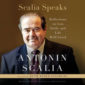 Scalia Speaks Reflections on Law, Faith, and Life Well Lived, Antonin Scalia
