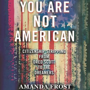 You Are Not American: The Struggle for Citizenship from Dred Scott to the Dreamers, Amanda Frost