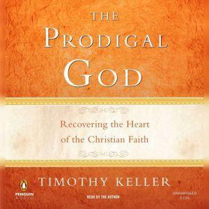 The Prodigal God Recovering the Heart of the Christian Faith, Timothy Keller