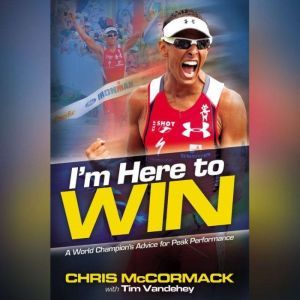 I'm Here To Win A World Champion's Advice for Peak Performance, Chris McCormack