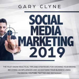 Social Media Marketing 2019: The Must Know Practical Tips and Strategies for Growing your Brand, Becoming an Influencer and Advertising your Business Using Facebook, Youtube, Twitter and Instagram, Gary Clyne