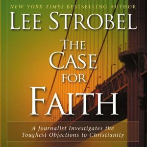 The Case for Faith: A Journalist Investigates the Toughest Objections to Christianity, Lee Strobel