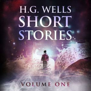 Short Stories - Volume One, H. G. Wells