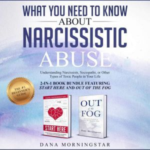 What You Need to Know About Narcissistic Abuse 2-in 1 Book Bundle Featuring Start Here and Out of the Fog: Understanding Narcissists, Sociopaths, or Other Types of Toxic People in Your Life, Dana Morningstar
