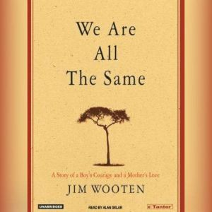 We Are All the Same A Story of a Boy's Courage and a Mother's Love, Jim Wooten