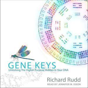 Gene Keys Unlocking the Higher Purpose Hidden in Your DNA, Richard Rudd