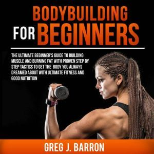 Bodybuilding for Beginners: The Ultimate Beginner's Guide to Building Muscle and Burning Fat With Proven Step By Step Tactics To Get The Body You Always Dreamed About With Ultimate Fitness And Good Nutrition, Greg J. Barron