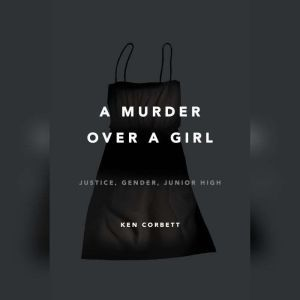 A Murder Over a Girl: Justice, Gender, Junior High, Ken Corbett