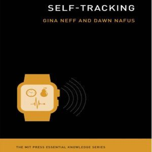 Self-Tracking: The MIT Press Essential Knowledge Series, Gina Neff