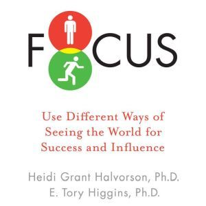 Focus: Use Different Ways of Seeing the World for Success and Influence, Heidi Grant Halvorson