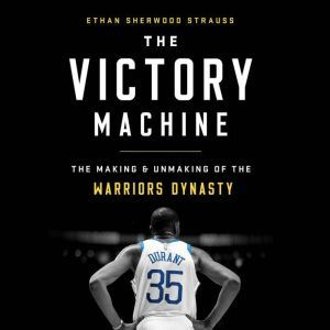 The Victory Machine The Making and Unmaking of the Warriors Dynasty, Ethan Sherwood Strauss