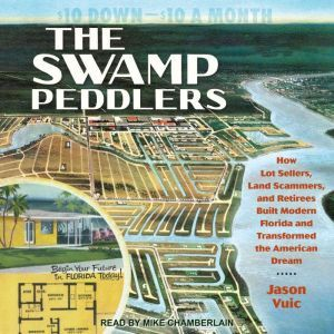 The Swamp Peddlers: How Lot Sellers, Land Scammers, and Retirees Built Modern Florida and Transformed the American Dream, Jason Vuic