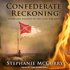 Confederate Reckoning Power and Politics in the Civil War South, Stephanie McCurry