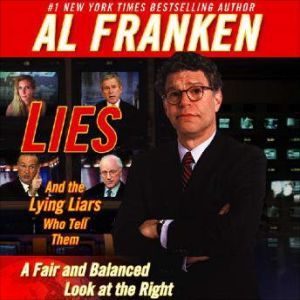 Lies and the Lying Liars Who Tell Them A Fair and Balanced Look at the Right, Al Franken
