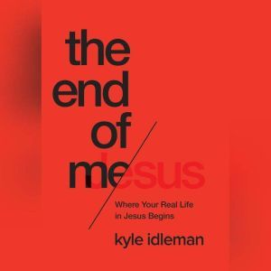 The End of Me: Where Real Life in the Upside-Down Ways of Jesus Begins, Kyle Idleman