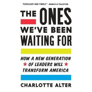The Ones We've Been Waiting For How a New Generation of Leaders Will Transform America, Charlotte Alter