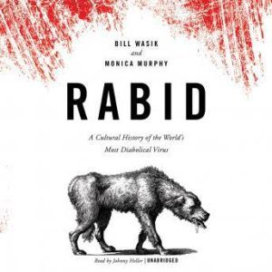 Rabid A Cultural History of the Worlds Most Diabolical Virus, Bill Wasik and Monica Murphy