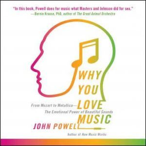 Why You Love Music From Mozart to Metallica--The Emotional Power of Beautiful Sounds, John Powell