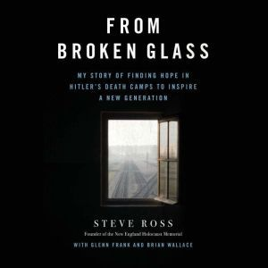From Broken Glass: My Story of Finding Hope in Hitler's Death Camps to Inspire a New Generation, Steve Ross