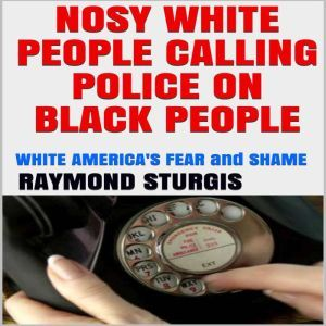 NOSY WHITE PEOPLE CALLING POLICE ON BLACK PEOPLE:: WHITE AMERICA'S FEAR and SHAME, Raymond Sturgis