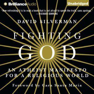 Fighting God: An Atheist Manifesto for a Religious World, David Silverman