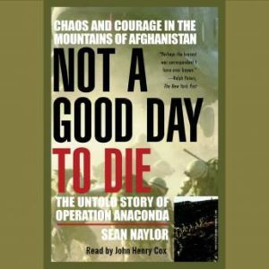 Not a Good Day to Die: The Untold Story of Operation Anaconda, Sean Naylor